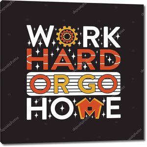 Вдохновляющая цитата. Усердно работайте или идите домой.