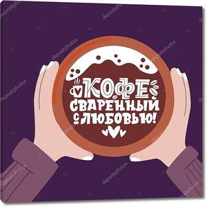 Кофе с любовью. Фраза на русском языке. Чашка кофе в руках. Ручные вдохновляющие и мотивационные цитаты с надписью на утро о кофе.